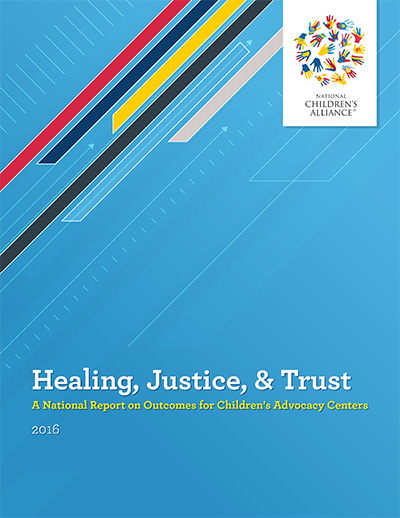 "Click here to view ""Healing, Justice, & Trust: A National Report on Outcomes for Children's Advocacy Centers, 2016"""