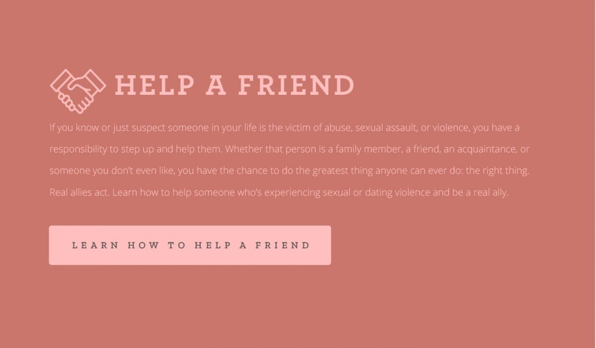 #3 Help a friend. If you know or just suspect someone in your life is the victim of abuse, sexual assault, or violence, you have a responsibility to step up and help them. Whether that person is a family member, a friend, an acquaintance, or someone you don't even like, you have the chance to do the greatest thing anyone can ever do: the right thing. Real allies act. Learn how to help someone who's experiencing sexual or dating violence and be a real ally. [CLICK TO LEARN HOW TO HELP A FRIEND]