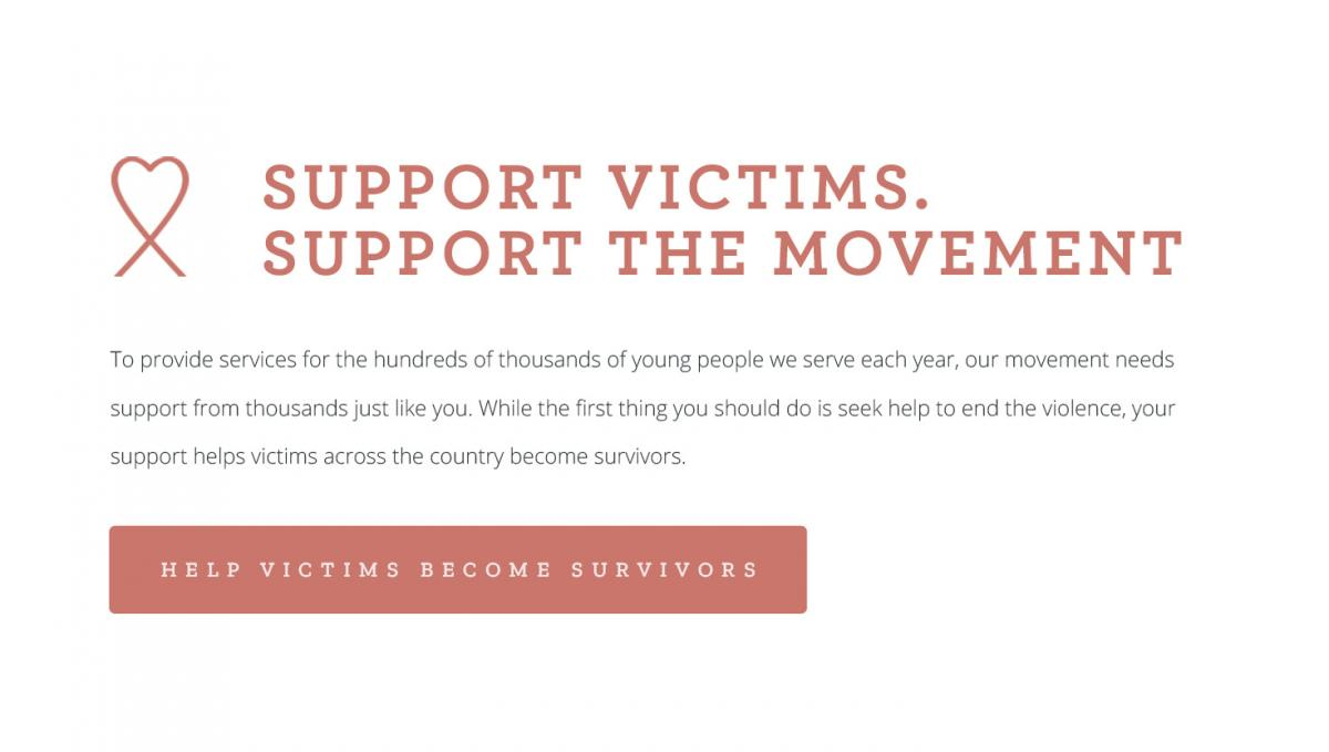 #4 Support victims. Support the movement. To provide services for the hundreds of thousands of young people we serve each year, our movement needs support from thousands just like you. While the first thing you should do is seek help to end the violence, your support helps victims across the country become survivors. [CLICK TO HELP VICTIMS BECOME SURVIVORS]
