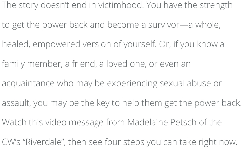 "The story doesn't end in victimhood. You have the strength to get the power back and become a survivor—a whole, healed, empowered version of yourself. Or, if you know a family member, a friend, a loved one, or even an acquaintance who may be experiencing sexual abuse or assault, you may be the key to help them get the power back. Watch this video message from Madelaine Petsch of the CW's ""Riverdale"", then see four steps you can take right now."