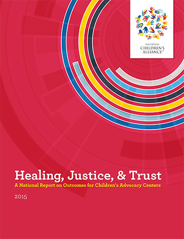 "Click here to view ""Healing, Justice, & Trust: A National Report on Outcomes for Children's Advocacy Centers, 2015"""