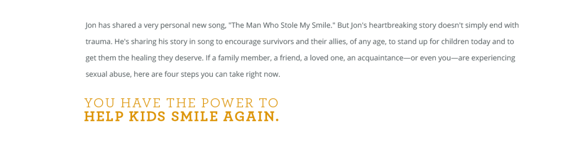 """Jon has shared a very personal new song, """"The Man Who Stole My Smile."""" But Jon's heartbreaking story doesn't simply end with trauma. He's sharing his story in song to encourage survivors and their allies, of any age, to stand up for children today and to get them the healing they deserve. If a family member, a friend, a loved one, an acquaintance—or even you—are experiencing sexual abuse, here are four steps you can take right now. You have the power to HELP KIDS SMILE AGAIN."""
